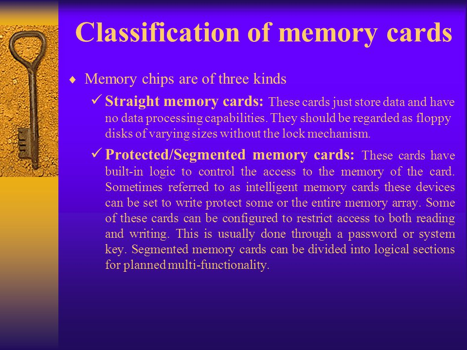 Classification of memory cards Memory chips are of three kinds Straight memory cards: These cards just store data and have no data processing capabili