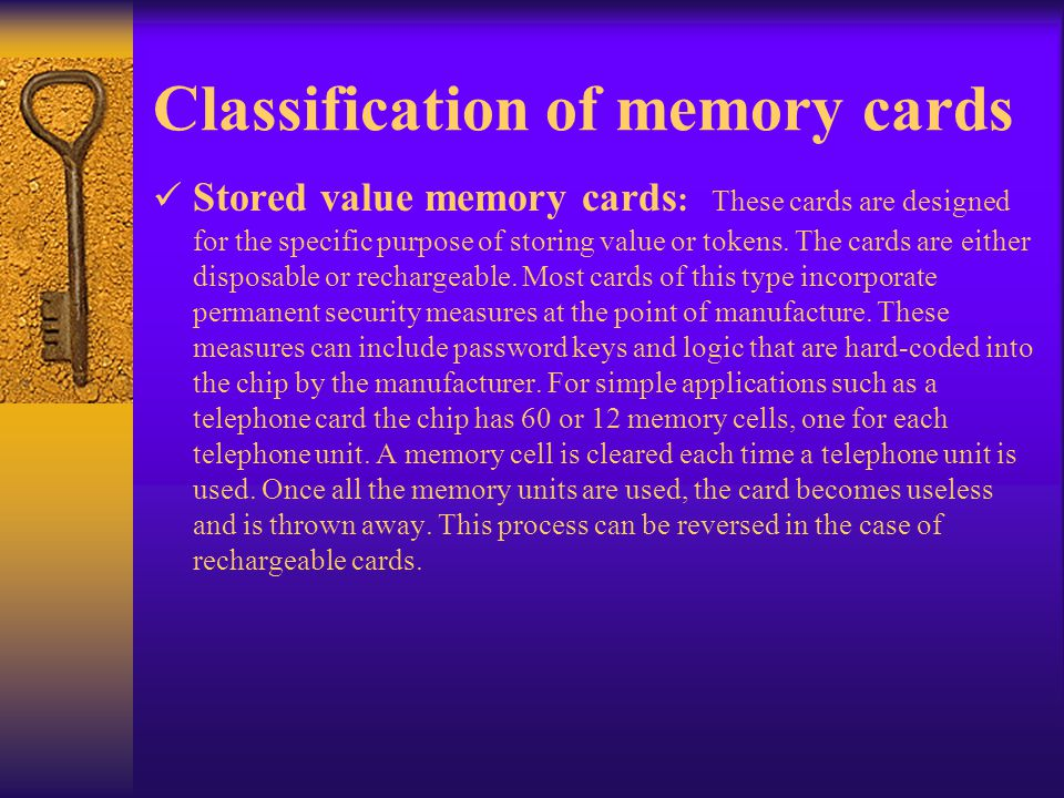 Classification of memory cards Stored value memory cards : These cards are designed for the specific purpose of storing value or tokens. The cards are