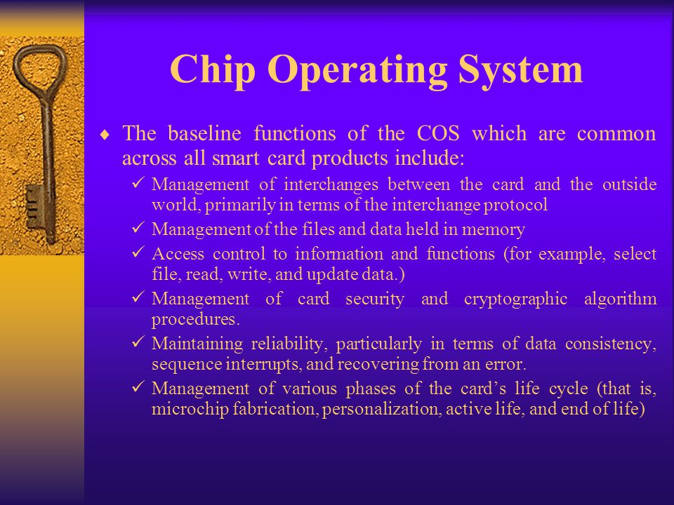 Chip Operating System The baseline functions of the COS which are common across all smart card products include: Management of interchanges between th