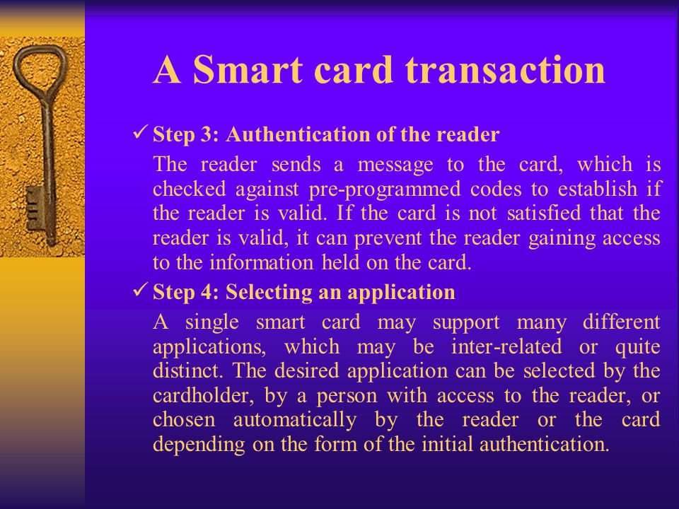 A Smart card transaction Step 3: Authentication of the reader The reader sends a message to the card, which is checked against pre-programmed codes to