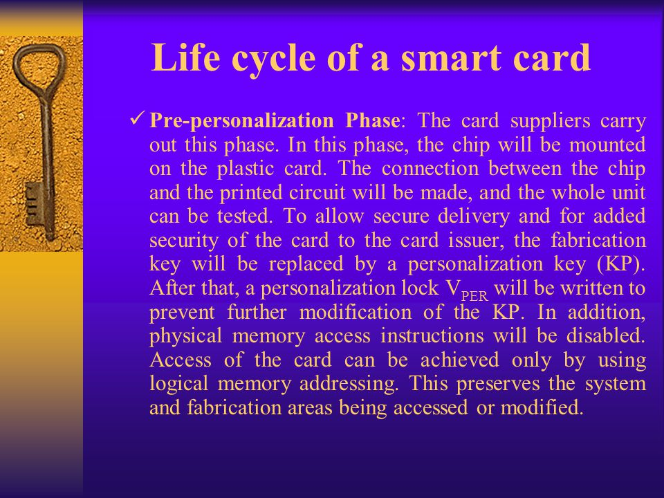 Life cycle of a smart card Pre-personalization Phase: The card suppliers carry out this phase. In this phase, the chip will be mounted on the plastic