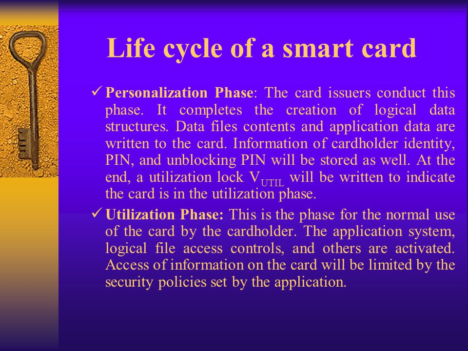 Life cycle of a smart card Personalization Phase: The card issuers conduct this phase. It completes the creation of logical data structures. Data file