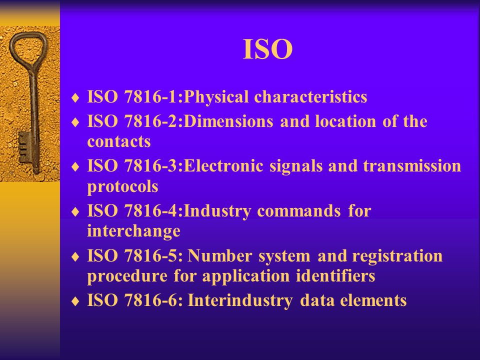 ISO ISO 7816-1:Physical characteristics ISO 7816-2:Dimensions and location of the contacts ISO 7816-3:Electronic signals and transmission protocols IS