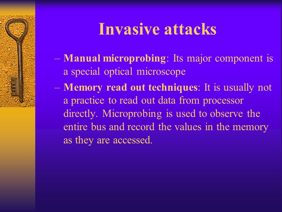 Invasive attacks –Manual microprobing: Its major component is a special optical microscope –Memory read out techniques: It is usually not a practice t