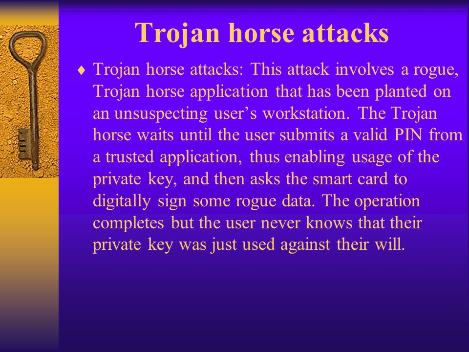 Trojan horse attacks Trojan horse attacks: This attack involves a rogue, Trojan horse application that has been planted on an unsuspecting users works