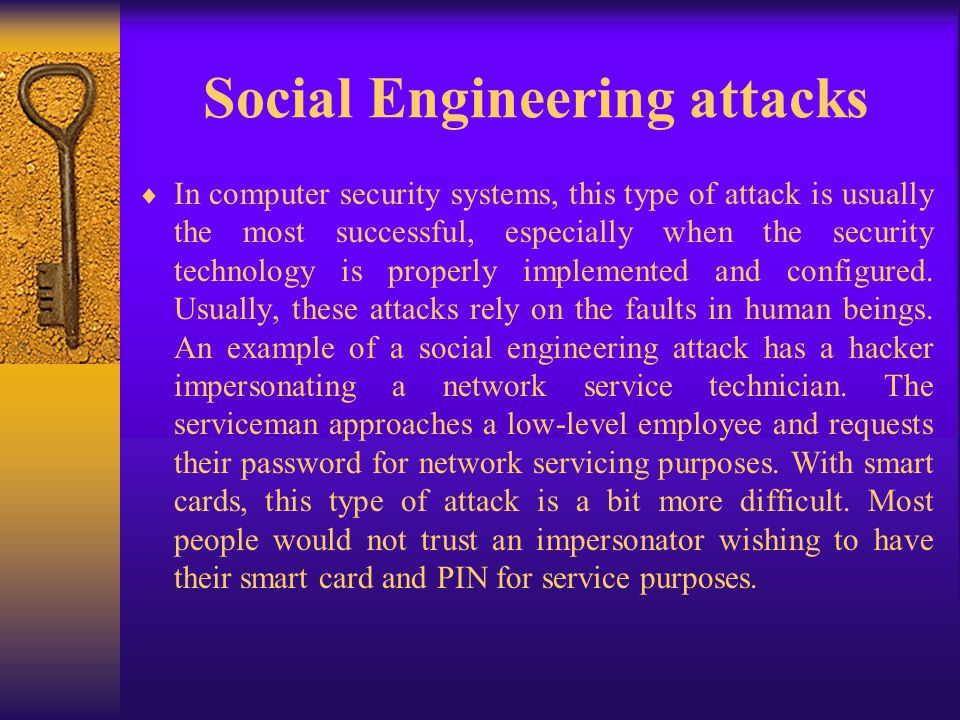 Social Engineering attacks In computer security systems, this type of attack is usually the most successful, especially when the security technology i