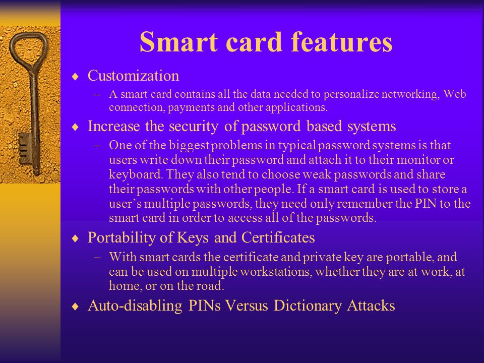 Smart card features Customization –A smart card contains all the data needed to personalize networking, Web connection, payments and other application