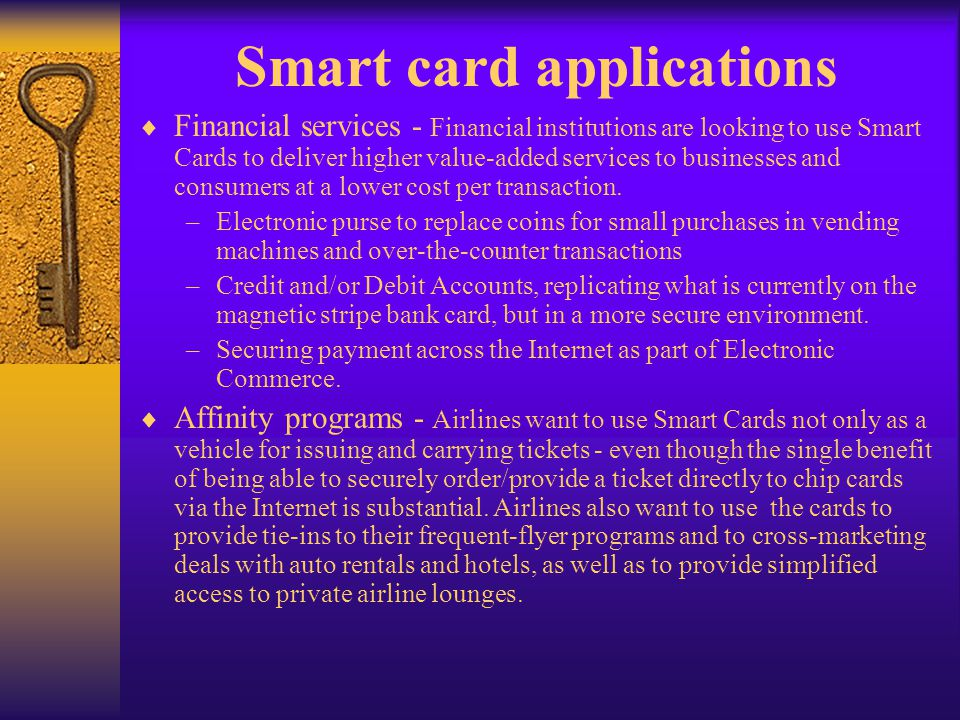 Smart card applications Financial services - Financial institutions are looking to use Smart Cards to deliver higher value-added services to businesse
