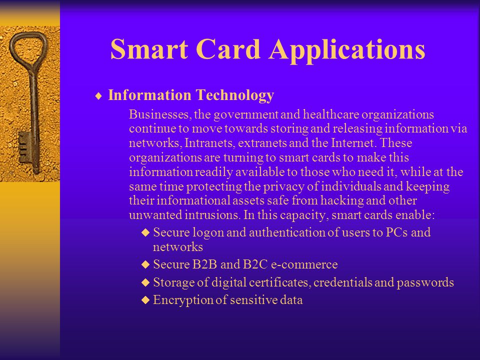 Smart Card Applications Information Technology Businesses, the government and healthcare organizations continue to move towards storing and releasing