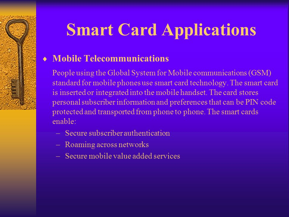 Mobile Telecommunications People using the Global System for Mobile communications (GSM) standard for mobile phones use smart card technology. The sma