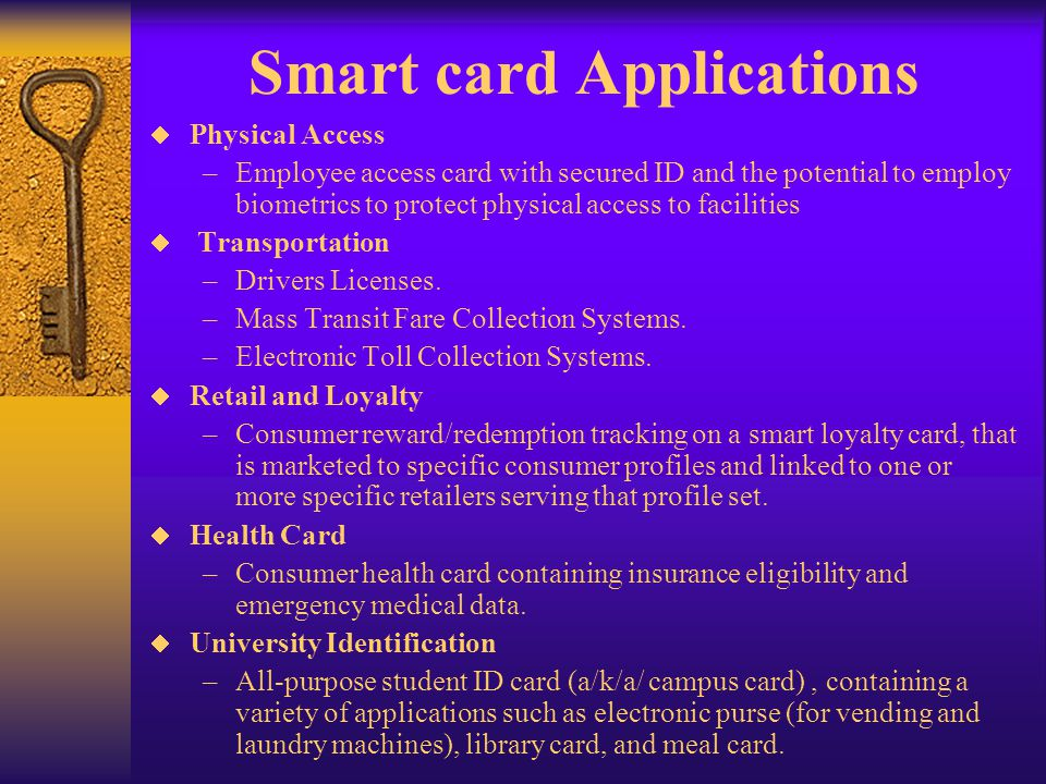 Smart card Applications Physical Access –Employee access card with secured ID and the potential to employ biometrics to protect physical access to fac