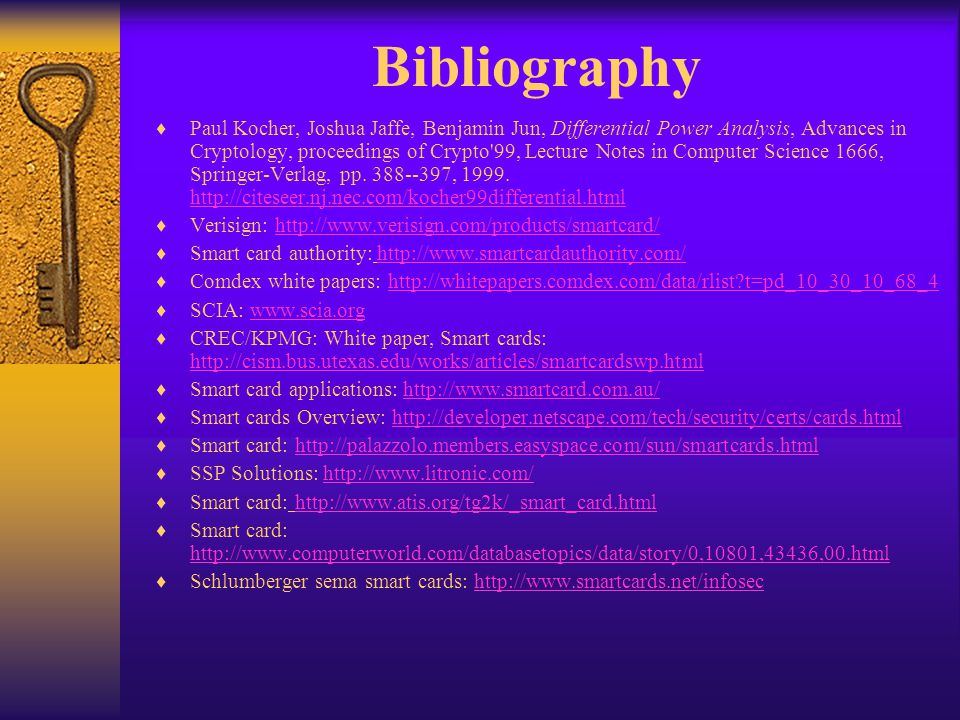 Bibliography Paul Kocher, Joshua Jaffe, Benjamin Jun, Differential Power Analysis, Advances in Cryptology, proceedings of Crypto'99, Lecture Notes in