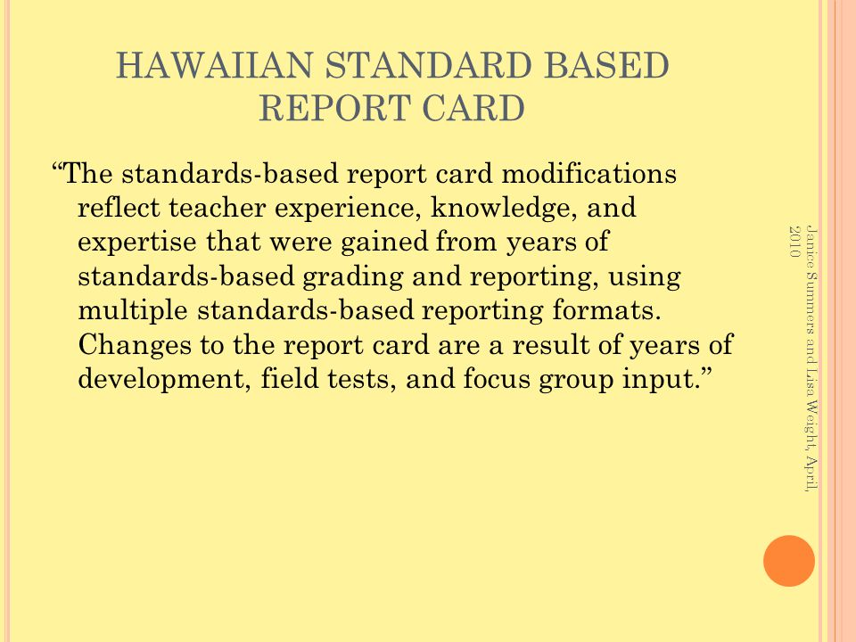 HAWAIIAN STANDARD BASED REPORT CARD The standards-based report card modifications reflect teacher experience, knowledge, and expertise that were gained from years of standards-based grading and reporting, using multiple standards-based reporting formats.