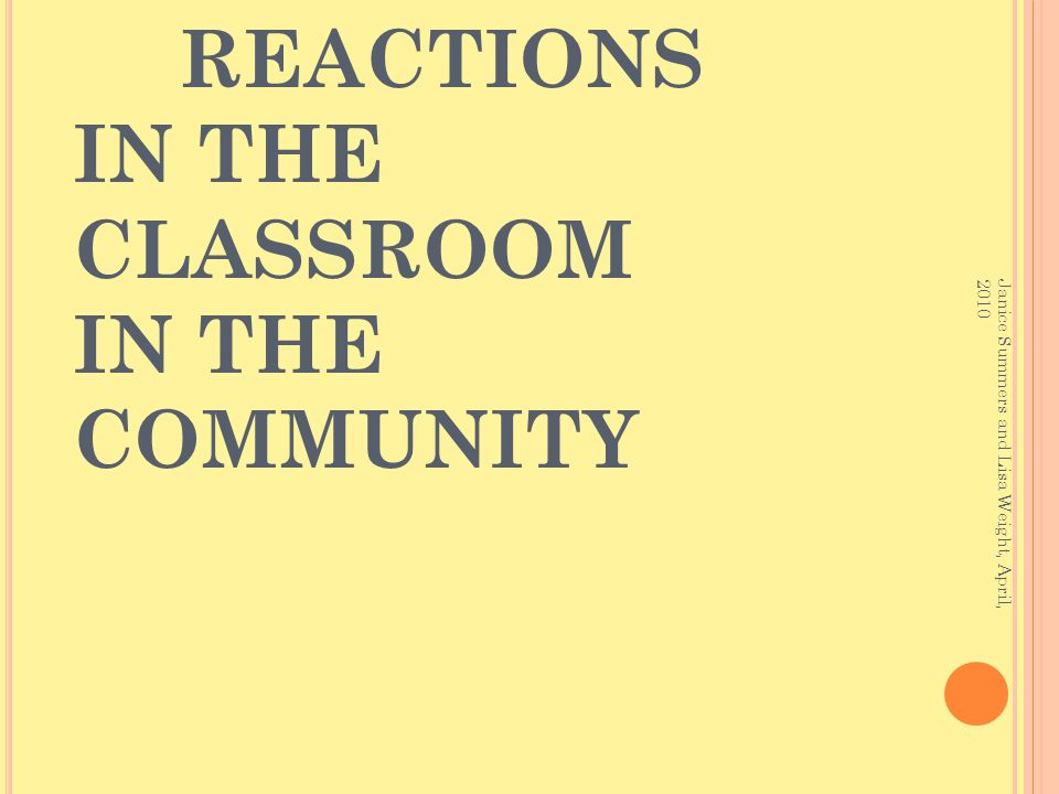 EFFECTS REACTIONS IN THE CLASSROOM IN THE COMMUNITY Janice Summers and Lisa Weight, April, 2010