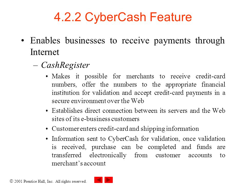 2001 Prentice Hall, Inc. All rights reserved. 4.2.2 CyberCash Feature Enables businesses to receive payments through Internet –CashRegister Makes it p