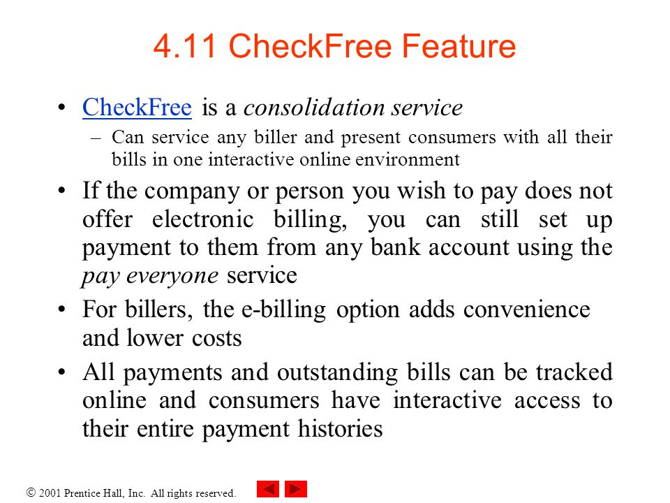 2001 Prentice Hall, Inc. All rights reserved. 4.11 CheckFree Feature CheckFree is a consolidation serviceCheckFree –Can service any biller and present