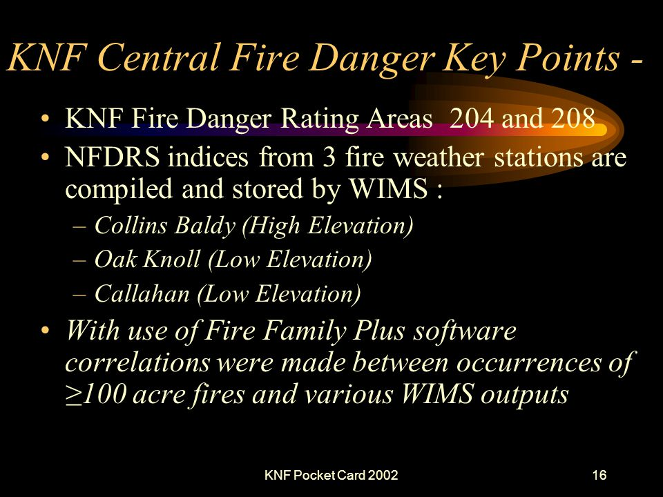 KNF Pocket Card 200216 KNF Central Fire Danger Key Points - KNF Fire Danger Rating Areas 204 and 208 NFDRS indices from 3 fire weather stations are compiled and stored by WIMS : –Collins Baldy (High Elevation) –Oak Knoll (Low Elevation) –Callahan (Low Elevation) With use of Fire Family Plus software correlations were made between occurrences of100 acre fires and various WIMS outputs