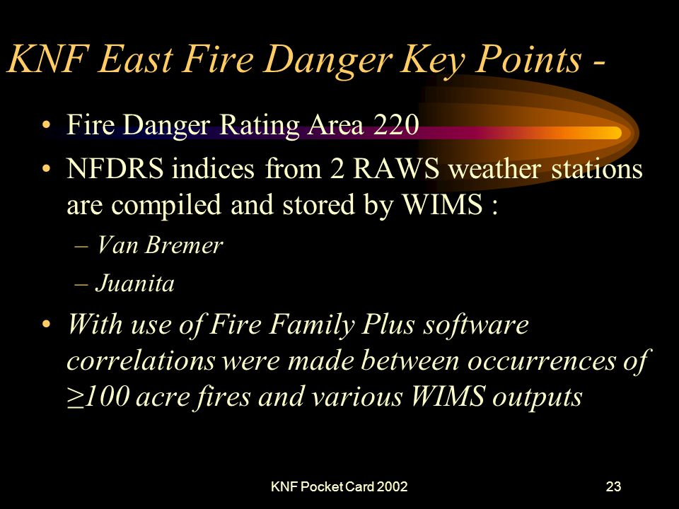 KNF Pocket Card 200223 KNF East Fire Danger Key Points - Fire Danger Rating Area 220 NFDRS indices from 2 RAWS weather stations are compiled and stored by WIMS : –Van Bremer –Juanita With use of Fire Family Plus software correlations were made between occurrences of100 acre fires and various WIMS outputs
