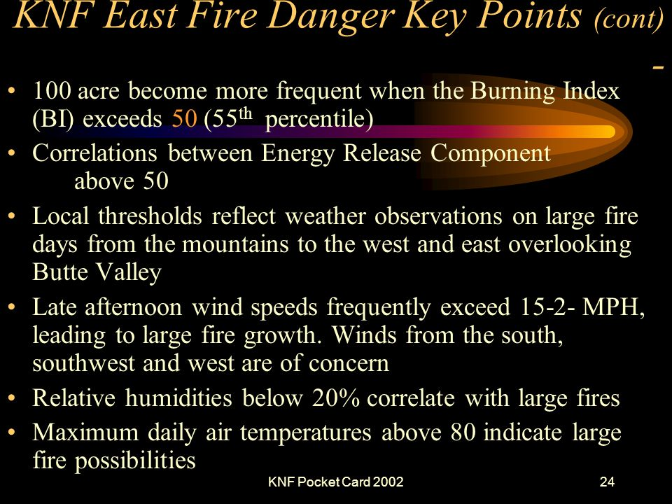 KNF Pocket Card 200224 KNF East Fire Danger Key Points (cont) - 100 acre become more frequent when the Burning Index (BI) exceeds 50 (55 th percentile) Correlations between Energy Release Component above 50 Local thresholds reflect weather observations on large fire days from the mountains to the west and east overlooking Butte Valley Late afternoon wind speeds frequently exceed 15-2- MPH, leading to large fire growth.