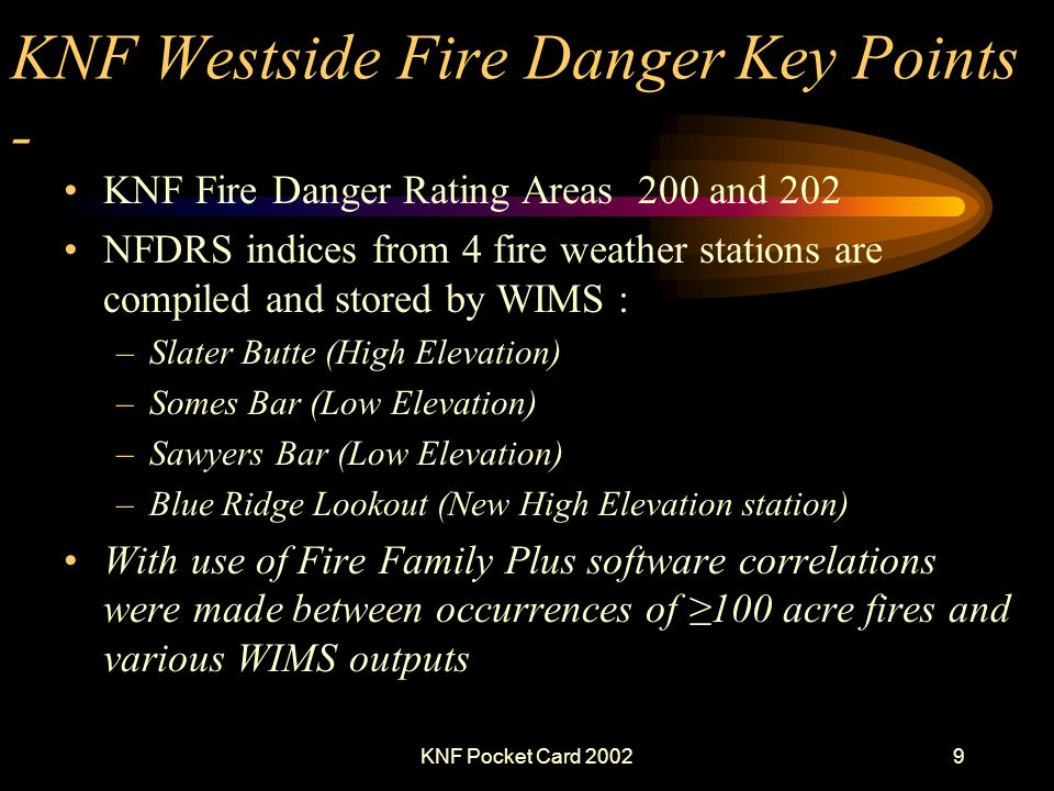 KNF Pocket Card 20029 KNF Westside Fire Danger Key Points - KNF Fire Danger Rating Areas 200 and 202 NFDRS indices from 4 fire weather stations are compiled and stored by WIMS : –Slater Butte (High Elevation) –Somes Bar (Low Elevation) –Sawyers Bar (Low Elevation) –Blue Ridge Lookout (New High Elevation station) With use of Fire Family Plus software correlations were made between occurrences of 100 acre fires and various WIMS outputs