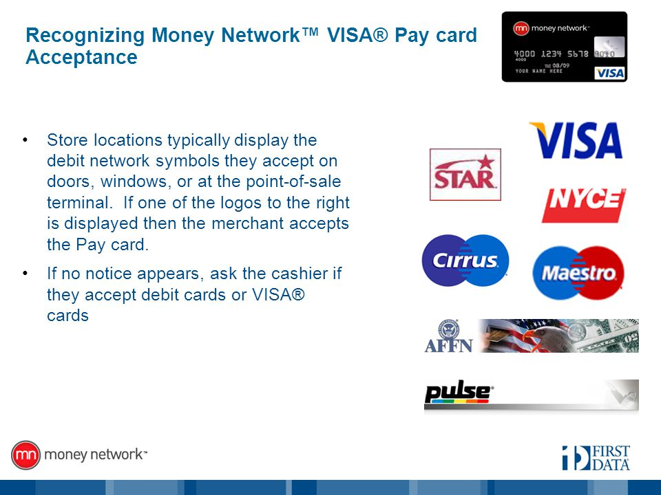 Recognizing Money Network VISA® Pay card Acceptance Store locations typically display the debit network symbols they accept on doors, windows, or at the point-of-sale terminal.