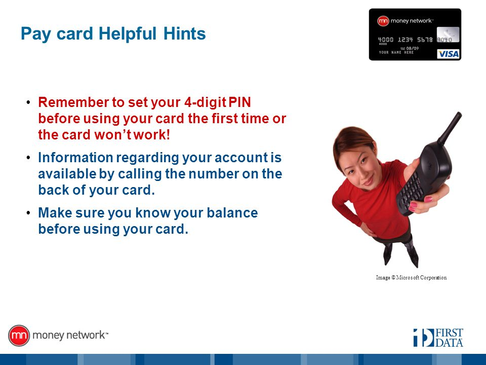 Pay card Helpful Hints Remember to set your 4-digit PIN before using your card the first time or the card wont work.