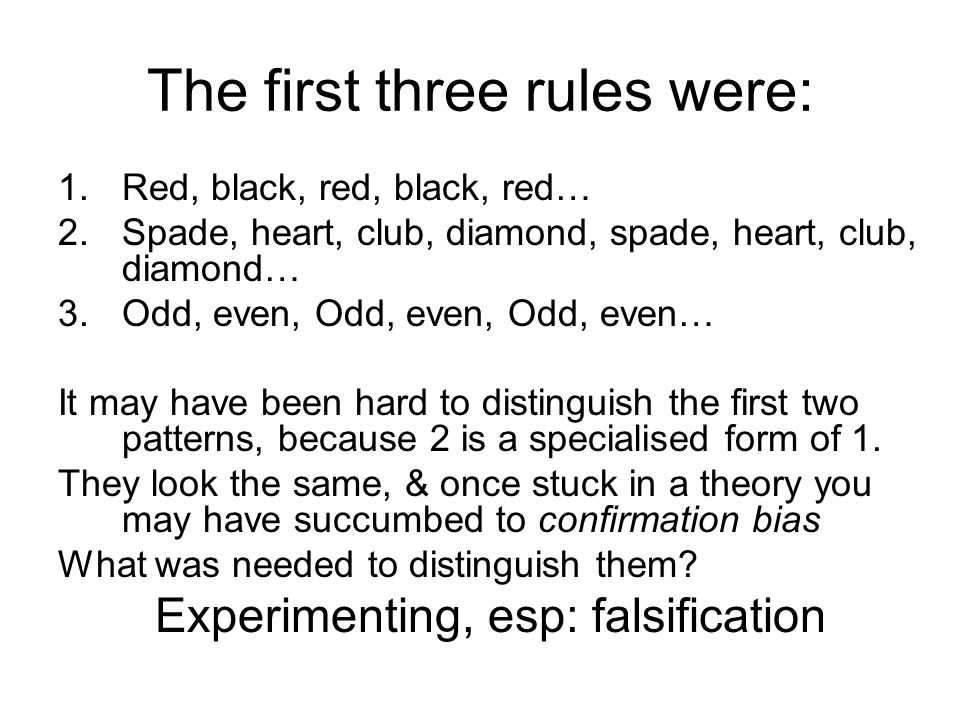The first three rules were: 1.Red, black, red, black, red… 2.Spade, heart, club, diamond, spade, heart, club, diamond… 3.Odd, even, Odd, even, Odd, even… It may have been hard to distinguish the first two patterns, because 2 is a specialised form of 1.