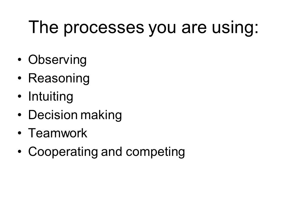 The processes you are using: Observing Reasoning Intuiting Decision making Teamwork Cooperating and competing