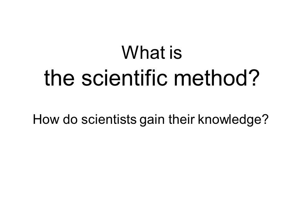 What is the scientific method How do scientists gain their knowledge