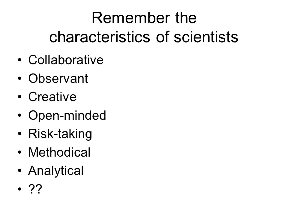Remember the characteristics of scientists Collaborative Observant Creative Open-minded Risk-taking Methodical Analytical