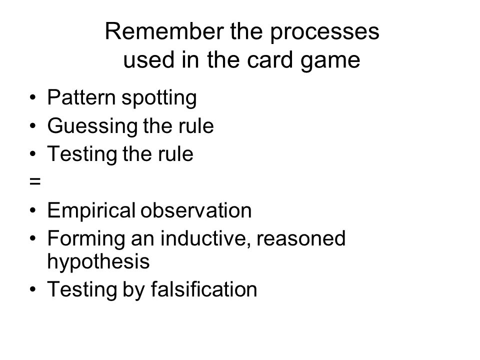 Pattern spotting Guessing the rule Testing the rule = Empirical observation Forming an inductive, reasoned hypothesis Testing by falsification Remember the processes used in the card game