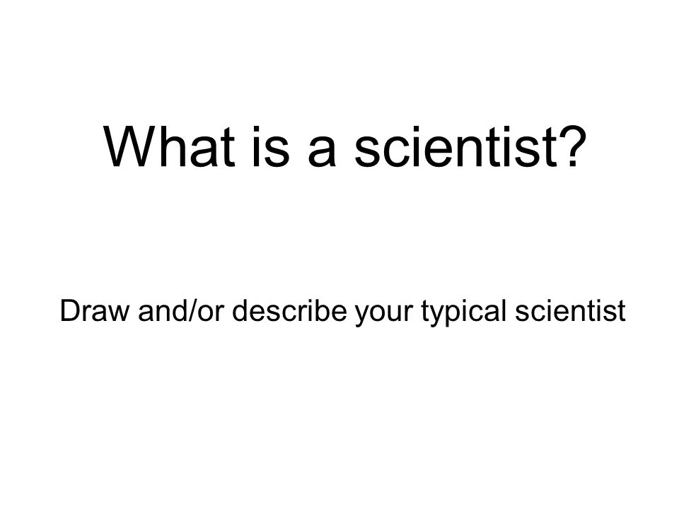 What is a scientist? Draw and/or describe your typical scientist