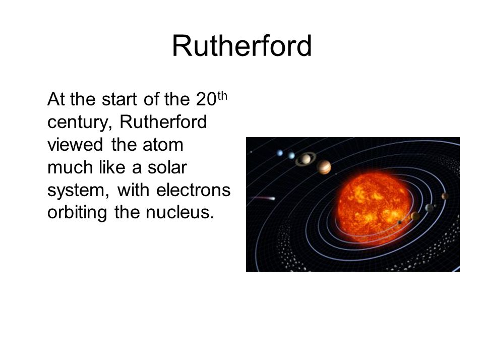 Rutherford At the start of the 20 th century, Rutherford viewed the atom much like a solar system, with electrons orbiting the nucleus.