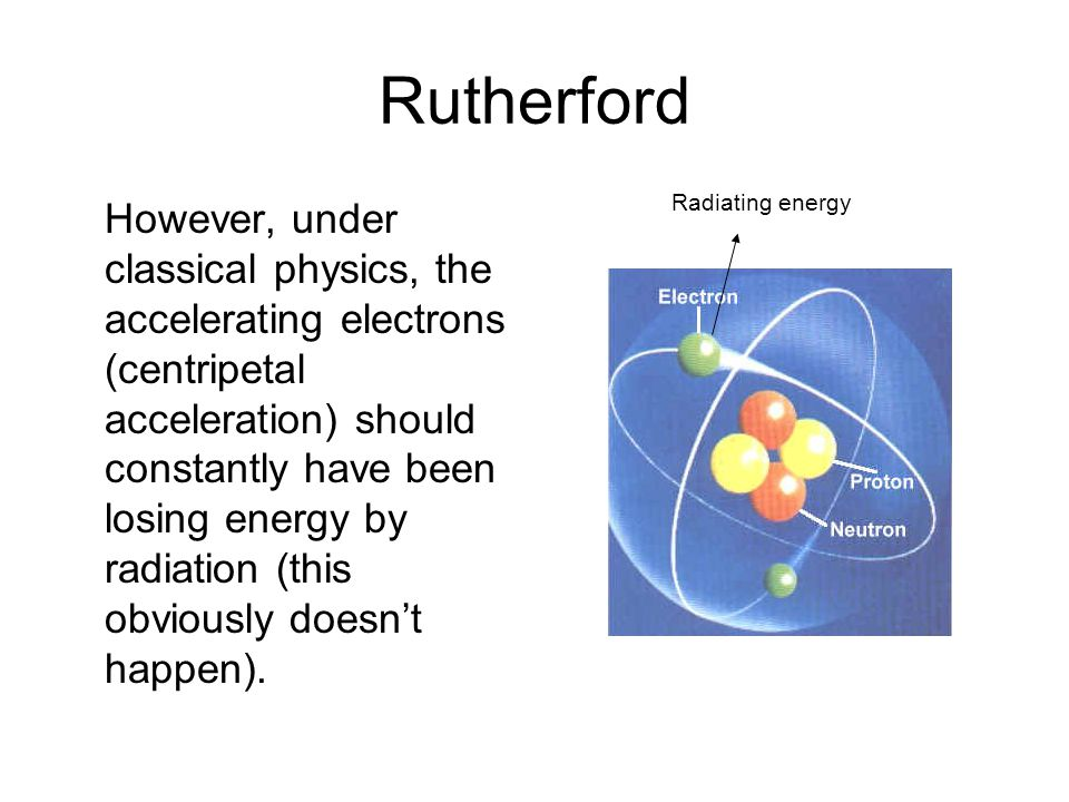 Rutherford However, under classical physics, the accelerating electrons (centripetal acceleration) should constantly have been losing energy by radiation (this obviously doesnt happen).