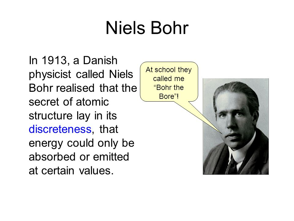 Niels Bohr In 1913, a Danish physicist called Niels Bohr realised that the secret of atomic structure lay in its discreteness, that energy could only be absorbed or emitted at certain values.