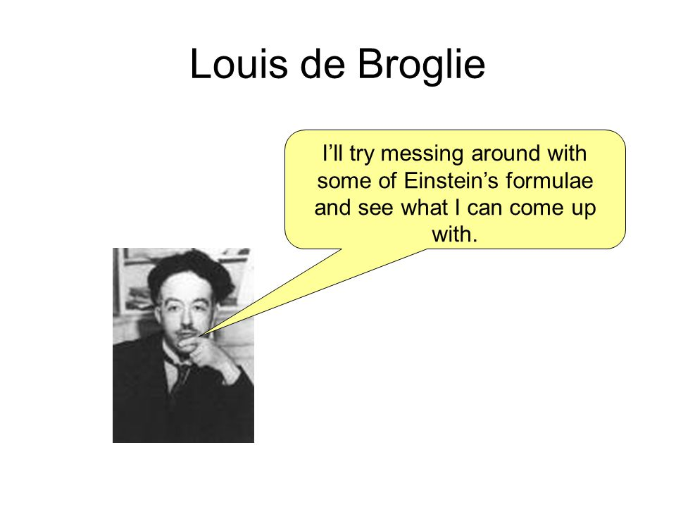 Louis de Broglie Ill try messing around with some of Einsteins formulae and see what I can come up with.