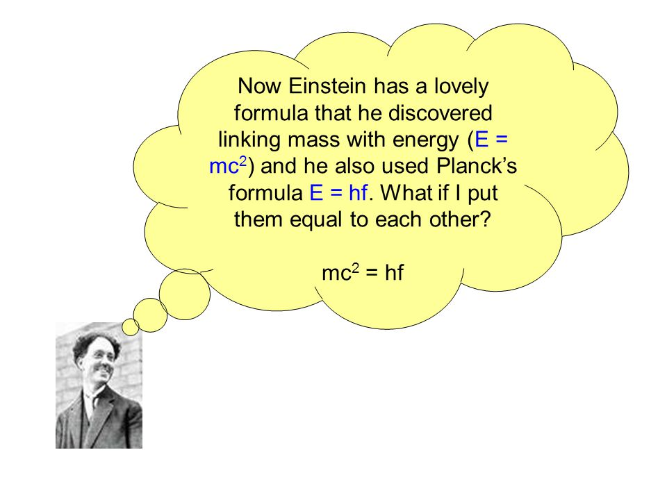 Now Einstein has a lovely formula that he discovered linking mass with energy (E = mc 2 ) and he also used Plancks formula E = hf. What if I put them