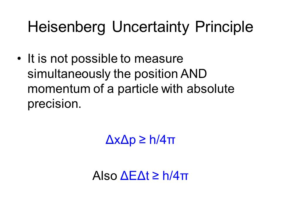 Heisenberg Uncertainty Principle It is not possible to measure simultaneously the position AND momentum of a particle with absolute precision. ΔxΔp h/
