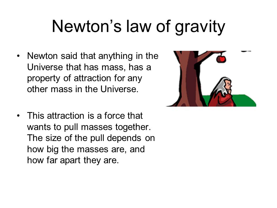 Newtons law of gravity Newton said that anything in the Universe that has mass, has a property of attraction for any other mass in the Universe. This