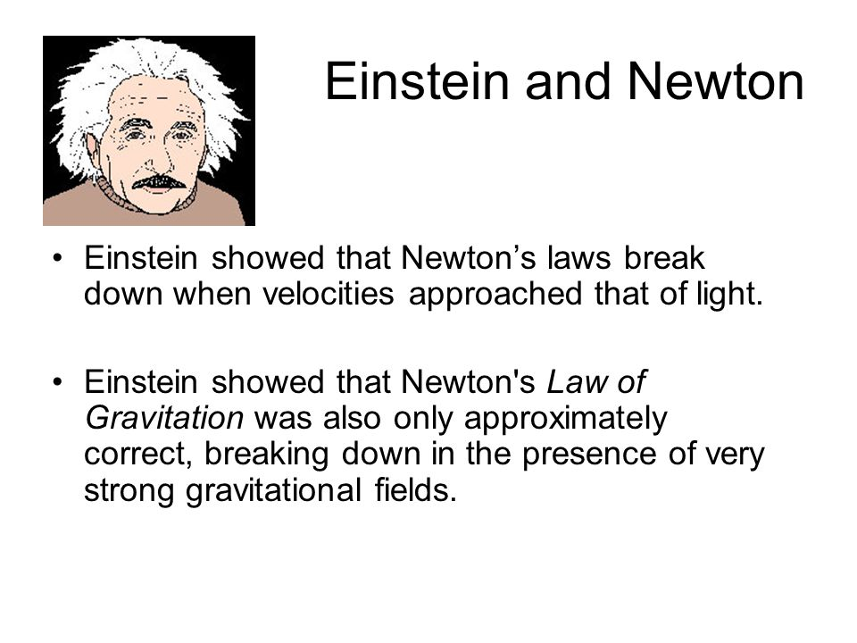 Einstein and Newton Einstein showed that Newtons laws break down when velocities approached that of light.
