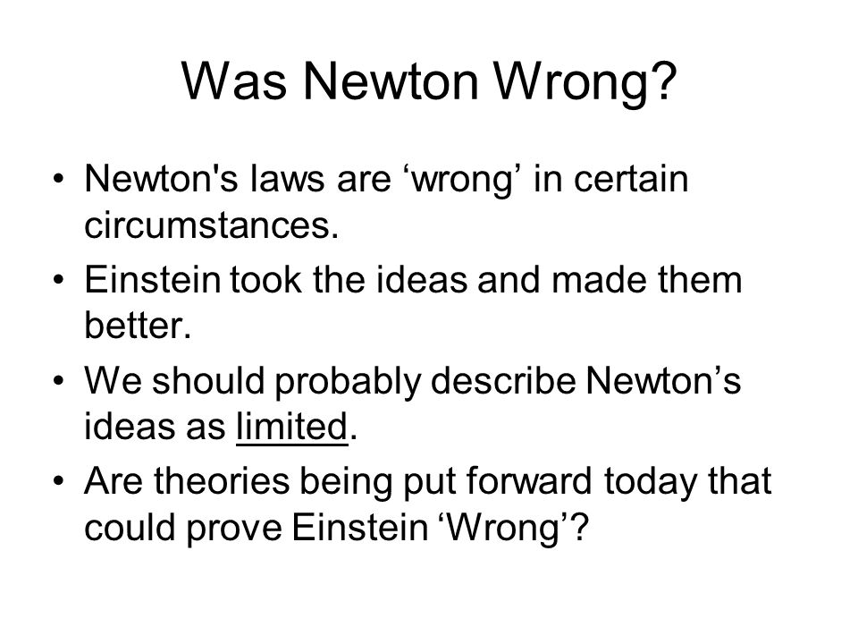Was Newton Wrong? Newton's laws are wrong in certain circumstances. Einstein took the ideas and made them better. We should probably describe Newtons