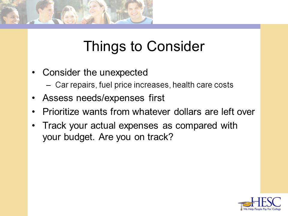 Things to Consider Consider the unexpected –Car repairs, fuel price increases, health care costs Assess needs/expenses first Prioritize wants from whatever dollars are left over Track your actual expenses as compared with your budget.
