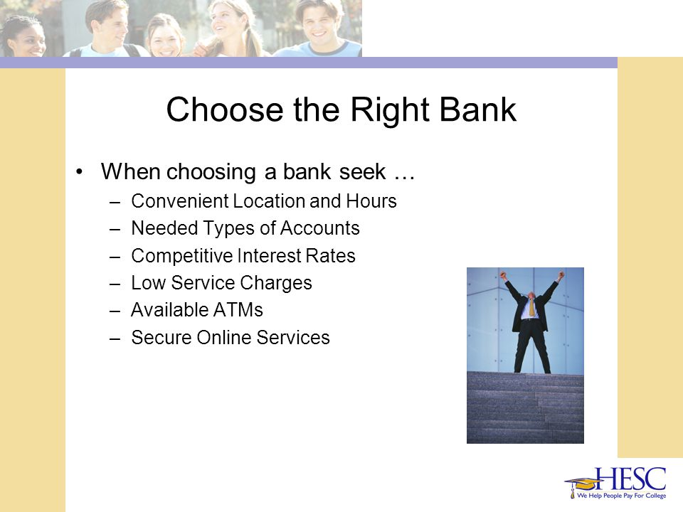Choose the Right Bank When choosing a bank seek … –Convenient Location and Hours –Needed Types of Accounts –Competitive Interest Rates –Low Service Charges –Available ATMs –Secure Online Services