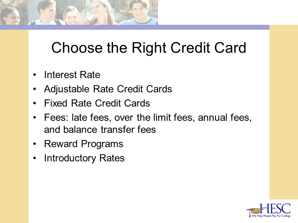 Choose the Right Credit Card Interest Rate Adjustable Rate Credit Cards Fixed Rate Credit Cards Fees: late fees, over the limit fees, annual fees, and balance transfer fees Reward Programs Introductory Rates