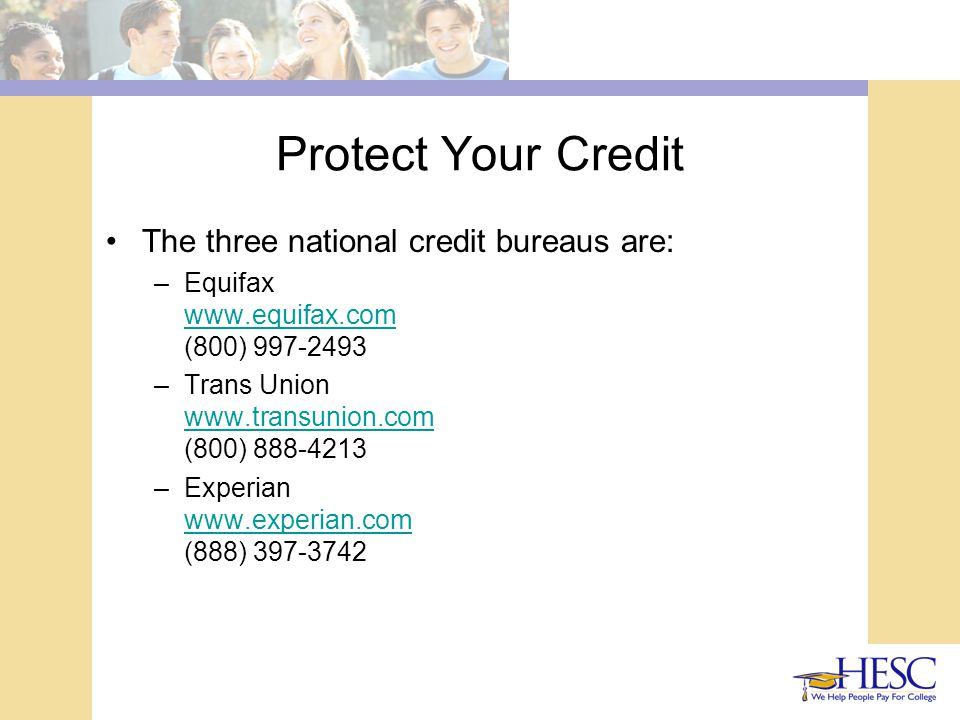 Protect Your Credit The three national credit bureaus are: –Equifax www.equifax.com (800) 997-2493 www.equifax.com –Trans Union www.transunion.com (800) 888-4213 www.transunion.com –Experian www.experian.com (888) 397-3742 www.experian.com