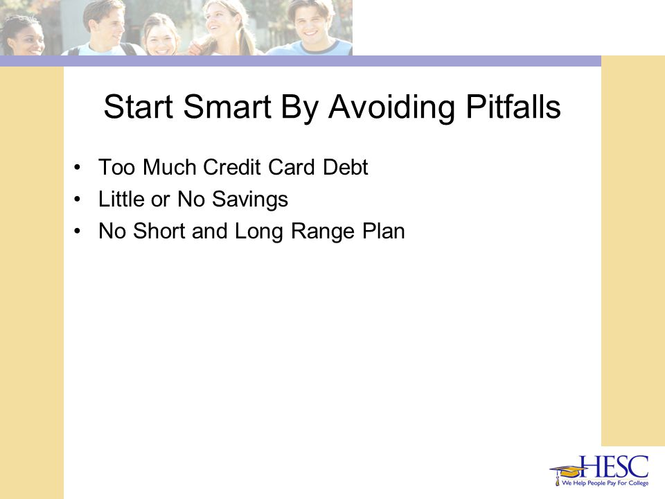 Start Smart By Avoiding Pitfalls Too Much Credit Card Debt Little or No Savings No Short and Long Range Plan