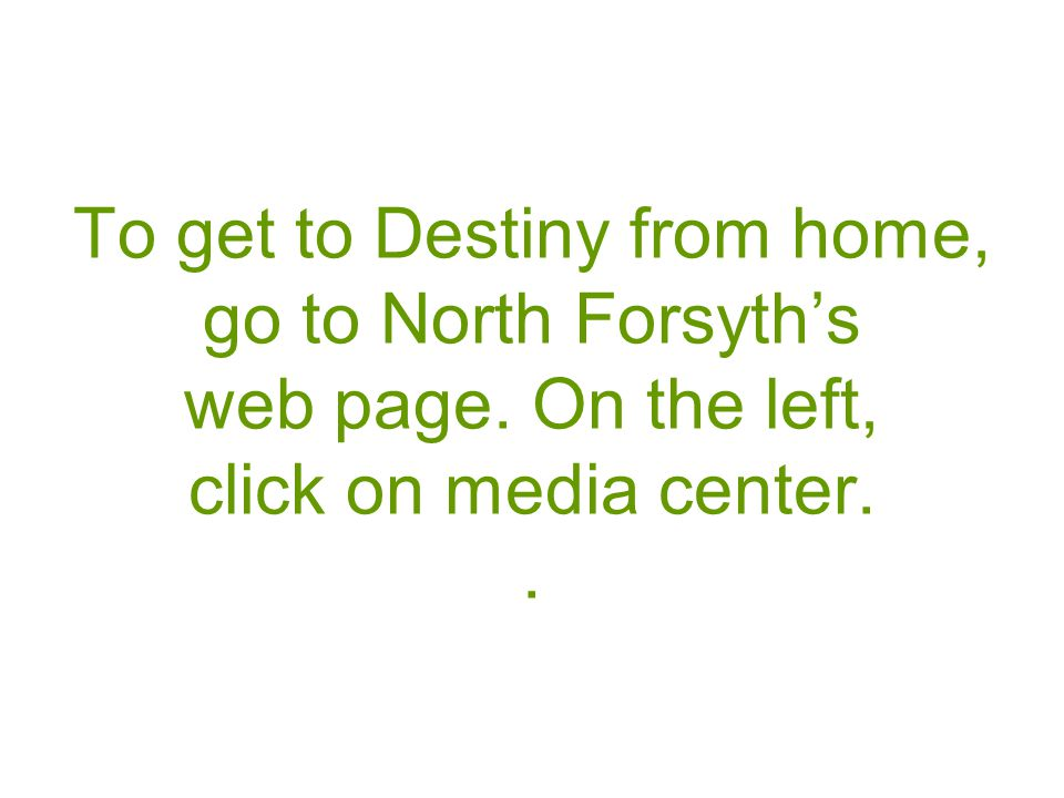 To get to Destiny from home, go to North Forsyths web page. On the left, click on media center..