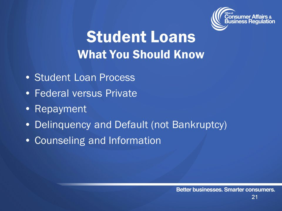 Student Loans What You Should Know Student Loan Process Federal versus Private Repayment Delinquency and Default (not Bankruptcy) Counseling and Information 21