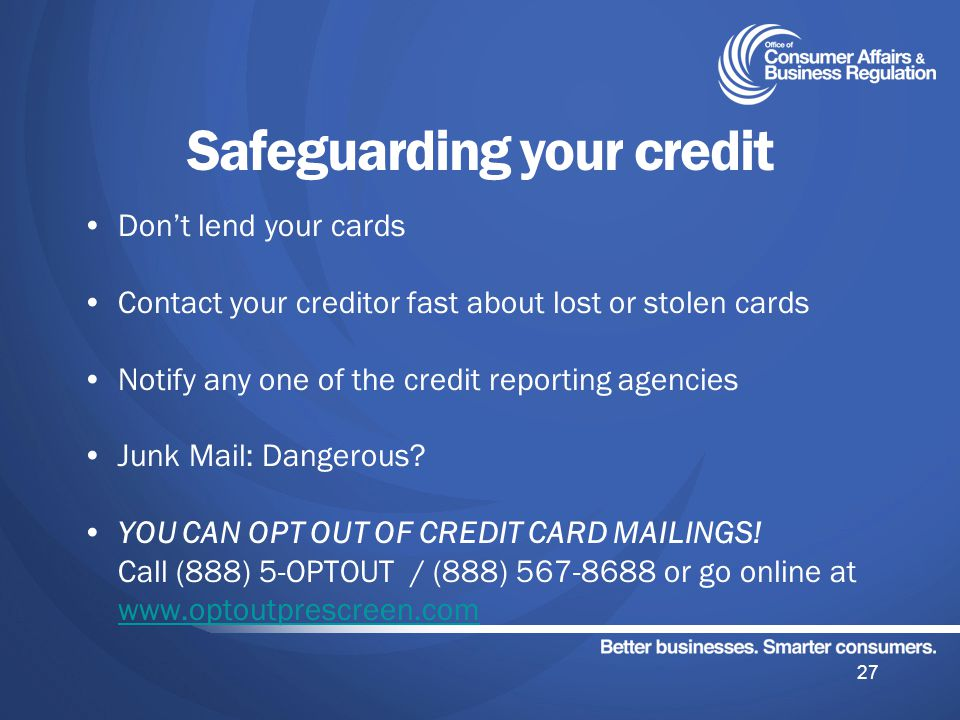 Safeguarding your credit Dont lend your cards Contact your creditor fast about lost or stolen cards Notify any one of the credit reporting agencies Junk Mail: Dangerous.