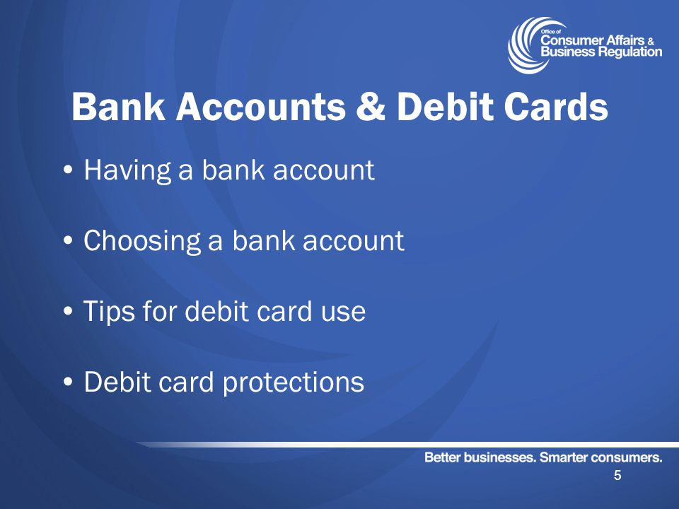 Bank Accounts & Debit Cards Having a bank account Choosing a bank account Tips for debit card use Debit card protections 5